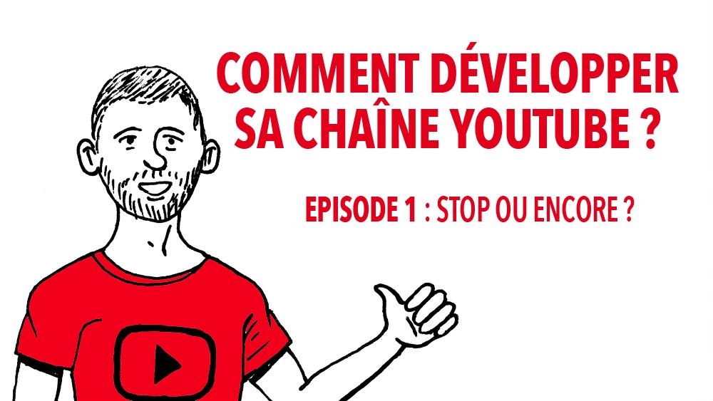 Comment développer votre chaîne Youtube ? Episode 1 : stop ou encore?